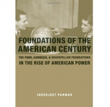 """Foundations of the American Century: The Ford, Carnegie, and Rockefeller Foundations in the Rise of American Power""  by Inderjeet Parmar"